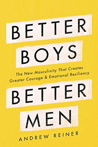 Compare Textbook Prices for Better Boys, Better Men: The New Masculinity That Creates Greater Courage and Emotional Resiliency  ISBN 9780062854940 by Reiner, Andrew