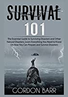 Survival 101: The Essential Guide to Surviving Disasters and Other Natural Disasters, Learn Everything You Need to Know On How You Can Prepare and Survive Disasters