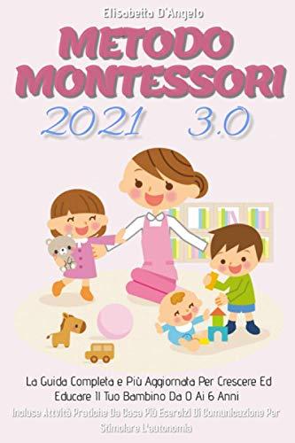 Metodo Montessori 3.0;La Guida Completa e Più Aggiornata Per Crescere Ed Educare Il Tuo Bambino Da 0 a 6 Anni. Incluse Attività Pratiche Da Casa Più Esercizi Di Comunicazione Per Stimolare L'autonomia