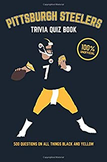 Pittsburgh Steelers Trivia Quiz Book: 500 Questions on all Things Black and Yellow