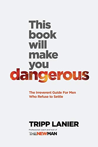 This Book Will Make You Dangerous: The Irreverent Guide for Men Who Refuse to Settle