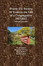 Prairie UU Society: 50 Years in the Life of a Congregation, 1967Ð2017, Volume 2