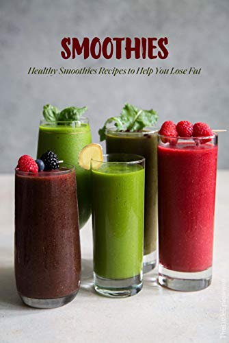 Smoothies: Healthy Smoothies Recipes to Help You Lose Fat: Smoothies Cookbook (English Edition)