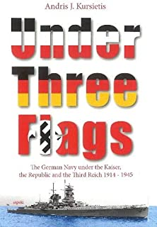 Under Three Flags: The German Navy under the Kaiser, the Republic and the Third Reich (1914 - 1945)