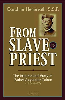 From Slave to Priest  The Inspirational Story of Father Augustine Tolton  1854-1897