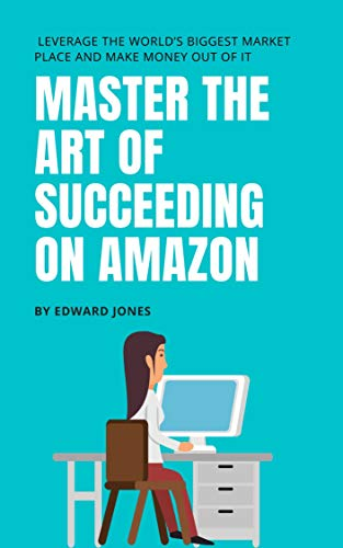 Master The Art Of Succeeding On Amazon:  Leverage the world's biggest market place and make money out of it (Business Book 5) (English Edition)