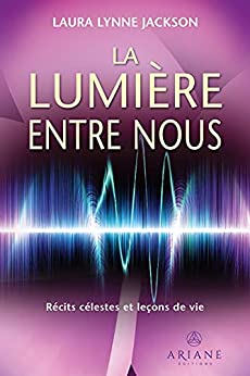 La lumière entre nous: Récits célestes et leçons de vie (French Edition) by [Laura Lynne Jackson, Marie-Josée Thériault]