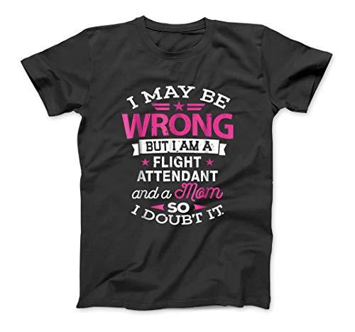 Flight Attendant Mom Shirt I May Be Wrong Mommy Gift Custom T-Shirt Sweatshirt Hoodie Tank Top for Men Women Kids