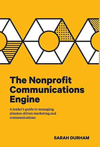 The Nonprofit Communications Engine: A Leader's Guide to Managing Mission-driven Marketing and Communications