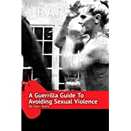 A Guerrilla Guide To Avoiding Sexual Violence: Stop Sexual Assault, Abuse and Predation In Your Life