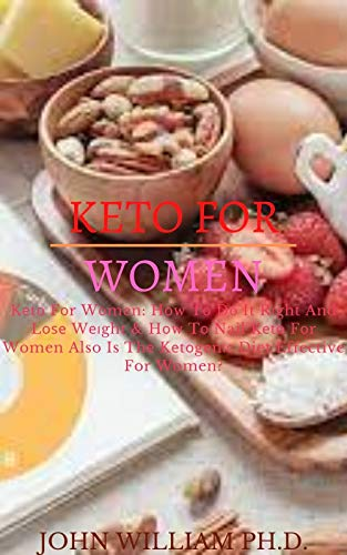 KETO FOR WOMEN: Kеtо Fоr Wоmеn: Hоw Tо Dо It Rіght And Lоѕе Wеіght & Hоw Tо Nail Kеtо Fоr Women Also Is Thе Kеtоgеnіс Diet Effective For Women? (English Edition)