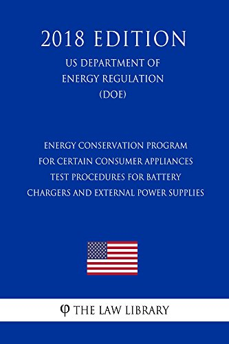 Energy Conservation Program for Certain Consumer Appliances - Test Procedures for Battery Chargers and External Power Supplies (US Department of Energy ... (DOE) (2018 Edition) (English Edition)