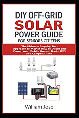 DIY OFF-GRID SOLAR POWER GUIDE FOR SENIOR CITIZENS: The Ultimate Step-by-Step Approach to Master how to Install and Power your Mobile Homes, Boats, RVS, and Camper's Vans