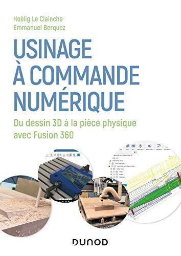 Usinage à commande numérique - Du dessin 3D à la pièce physique: Du dessin 3D à la pièce physique avec Fusion 360 (Hors Collection)
