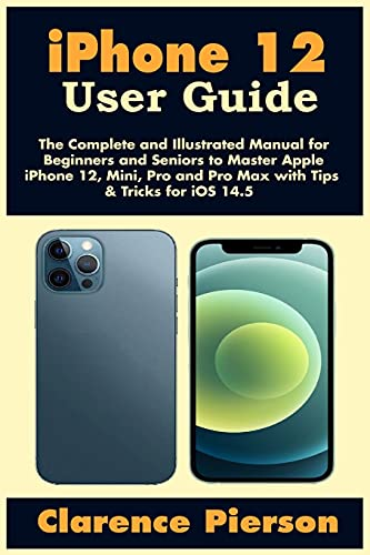 iPhone 12 User Guide: The Complete and Illustrated Manual for Beginners and Seniors to Master Apple iPhone 12, Mini, Pro, and Pro Max with Tips & Tricks for iOS 14.5