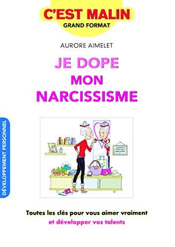 Je dope mon narcissisme, c'est malin : Toutes les clés pour vous aimer vraiment et développer vos talents PDF Books