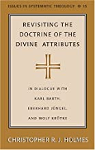 Revisiting the Doctrine of the Divine Attributes: In Dialogue with Karl Barth, Eberhard Jüngel, and Wolf Krötke (Issues in Systematic Theology)