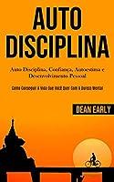 Auto Disciplina: Auto Disciplina, confiança, autoestima e desenvolvimento pessoal (Como conseguir a vida que você quer com a dureza mental)