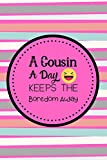 A Cousin A Day Keeps The Boredom Away: Notebook For Awesome cousin Show your Appreciation