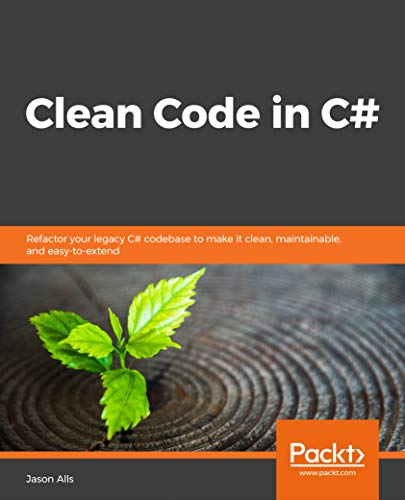 Clean Code in C#: Refactor your legacy C# codebase to make it clean, maintainable, and easy-to-extend