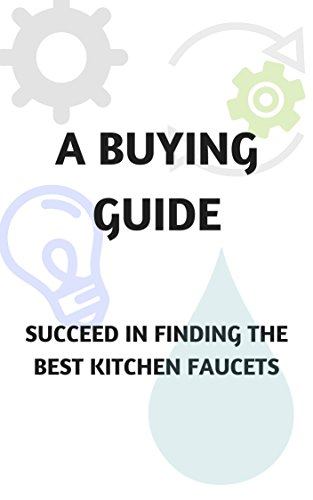 A BUYING GUIDE - SUCCEED IN FINDING THE BEST KITCHEN FAUCETS