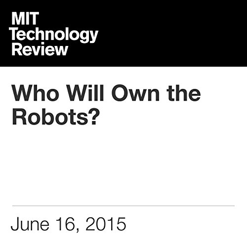 Who Will Own the Robots?                   By:                                                                                                                                 David Rotman                               Narrated by:                                                                                                                                 Elizabeth Wells                      Length: 29 mins     Not rated yet     Overall 0.0
