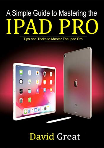 A SIMPLE GUIDE TO MASTERING THE IPAD PRO : Tips and Tricks to Master the iPad Pro (English Edition)
