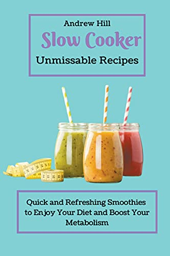 Slow Cooker Unmissable Recipes: Quick and Refreshing Smoothies to Enjoy Your Diet and Boost Your Metabolism