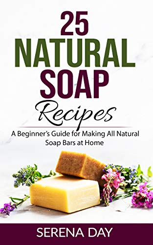 25 Natural Soap Recipes: A Beginner's Guide for Making All Natural Soap Bars at Home by [Serena Day]