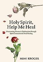 Holy Spirit, Help Me Heal: Overcoming Disease & Dysfunction through Spirit Connection & Soul Healing