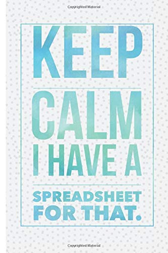 Keep Calm I Have A Spreadsheet For That: A Funny Blank Lined Office Journal Gag Gift