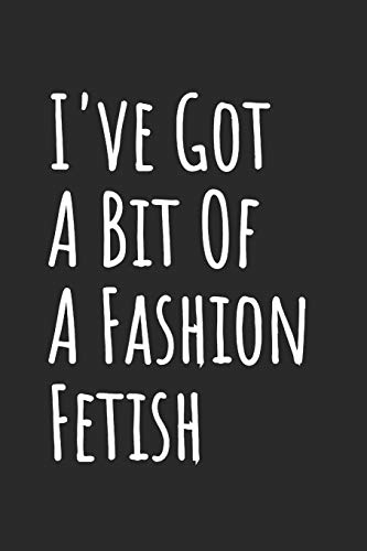I've Got A Bit Of A Fashion Fetish: Blank Lined Notebook