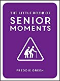 The Little Book of Senior Moments: A Timeless Collection of Comedy Quotes and Quips for Growing Old, Not Up