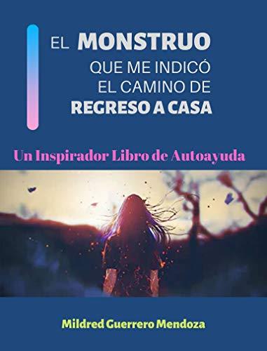 EL MONSTRUO QUE ME INDICÓ EL CAMINO DE REGRESO A CASA: Un Inspirador Libro de Autoayuda