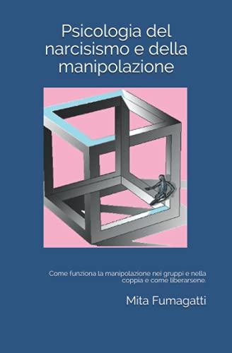 Psicologia del narcisismo e della manipolazione: Come funziona la manipolazione nei gruppi e nella coppia e come liberarsene.