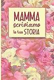 Mamma Scriviamo La Tua Storia: Libro Con Domande Sulla Sua Vita Da Regalare Alla Mamma Per Natale, Compleanno o Per La Sua Festa
