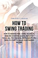 How to Swing Trading: How to Manage Risk, Learn, Technical Analysis Charting Basics, Indicator Tools. All the Financial Instruments You Need to Start to Build Your Passive Income.