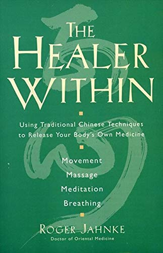 The Healer Within: Using Traditional Chinese Techniques To Release Your Body's Own Medicine *Movement *Massage *Meditation *Breathing
