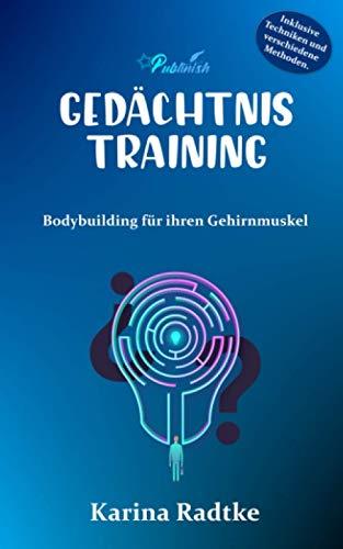 Gedächtnistraining: Bodybuilding für ihren Gehirnmuskel: Mit einfachen Techniken das Gedächtnis trainieren und in kürzester Zeit die Gehirnleistung steigern und die Merkfähigkeit verbessern