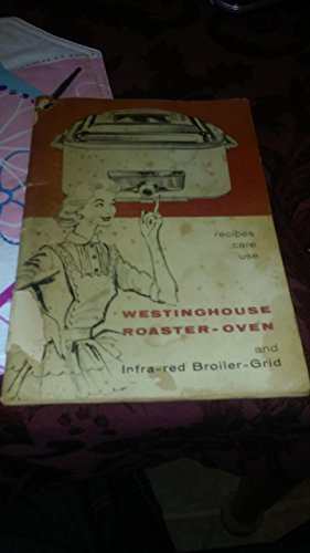 Westinghouse Roaster-oven and Infra--red Broiler Grid: Recipes, Care and Use