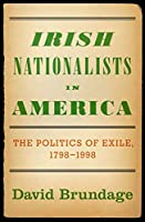 Irish Nationalists in America: The Politics of Exile, 1798-1998