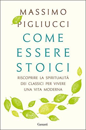 Come essere stoici: Riscoprire la spiritualità degli antichi per vivere una vita moderna