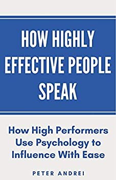 How Highly Effective People Speak  How High Performers Use Psychology to Influence With Ease  Speak for Success