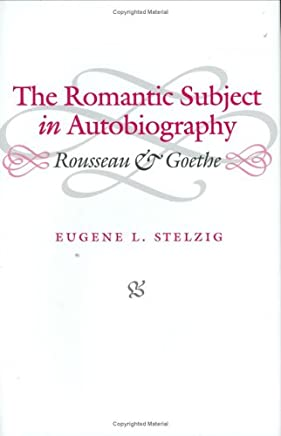 The Romantic Subject in Autobiography: Rousseau and Goethe