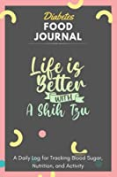 Diabetes Food Journal - Life Is Better With A Shih Tzu: A Daily Log for Tracking Blood Sugar, Nutrition, and Activity. Record Your Glucose levels before and after (Breakfast, Lunch, Dinner, ...) Tracking Journal with Notes, Stay Organized!
