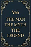 """Van The Man The Myth The Legend: Funny Journal Notebook Gifts For Van, Great gifts for men and children, Best gift For your friends 