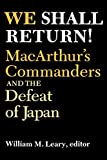 We Shall Return!: MacArthur's Commanders and the Defeat of Japan, 1942-1945
