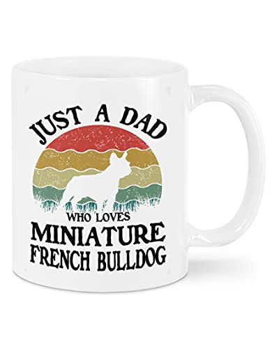 Just A Dad Who Loves Miniature French Bulldog Dog Mug, Gift For Dog Dad, Fathers Day Gifts, Dad Birthday Gift, White Ceramic Coffee Mug 11oz