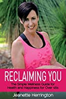 Reclaiming You: The Simple Wellness Guide for Health and Happiness for Over 45s