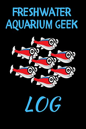 Freshwater Aquarium Geek Log: Customized Aquarium Logging Book, Great For Tracking, Scheduling Routine Maintenance, Including Water Chemistry And Fish Health. Blank Lined (6x9 120 Pages)